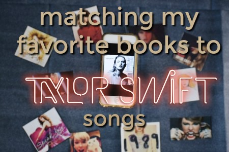 MATCHING TAYLOR SWIFT SONGS TO MY FAVORITE BOOKS